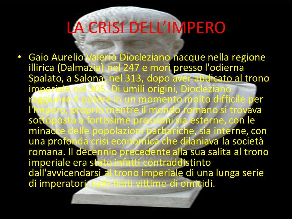 LA CRISI DELL'IMPERO Gaio Aurelio Valerio Diocleziano nacque nella regione illirica (Dalmazia) nel 247 e morì presso l odierna Spalato, a Salona, nel 313, dopo aver abdicato al trono imperiale nel 305.