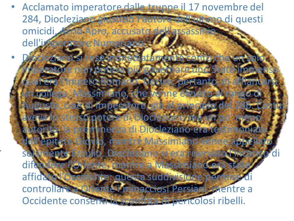 Acclamato imperatore dalle truppe il 17 novembre del 284, Diocleziano giustiziò l autore dell ultimo di questi omicidi, Arrio Apro, accusato dell assassinio dell imperatore Numeriano.