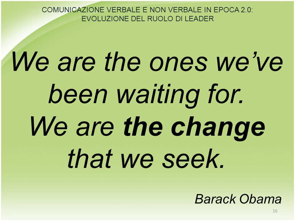 We are the ones we've been waiting for. We are the change that we seek. Barack Obama 16 COMUNICAZIONE VERBALE E NON VERBALE IN EPOCA 2.0: EVOLUZIONE D
