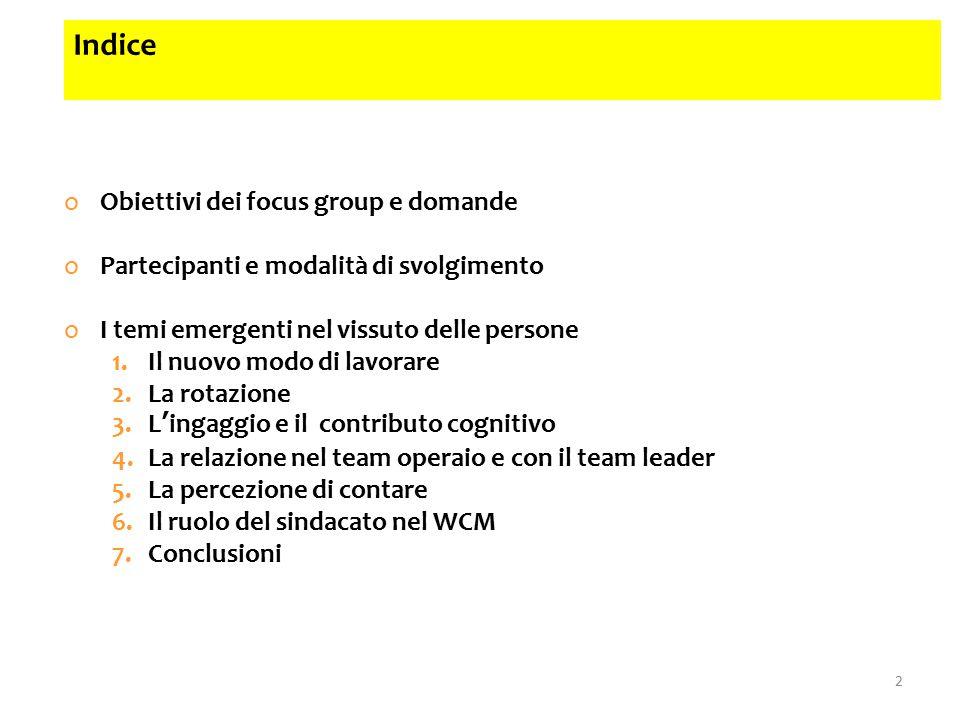2 oObiettivi dei focus group e domande oPartecipanti e modalità di svolgimento oI temi emergenti nel vissuto delle persone 1.Il nuovo modo di lavorare 2.La rotazione 3.L'ingaggio e il contributo cognitivo 4.La relazione nel team operaio e con il team leader 5.La percezione di contare 6.Il ruolo del sindacato nel WCM 7.Conclusioni Indice