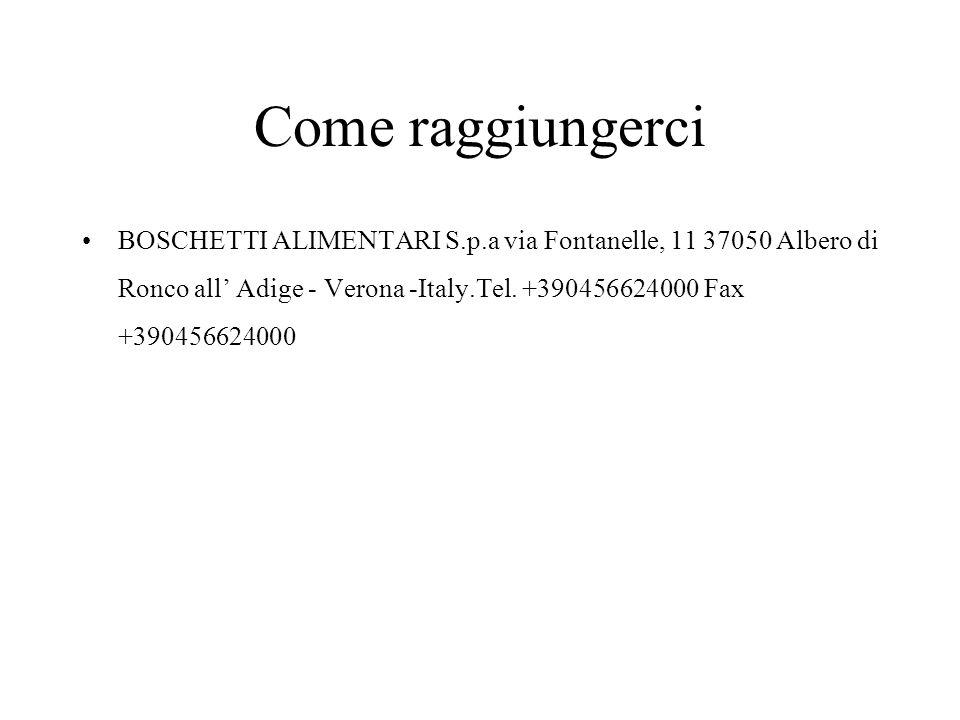 Come raggiungerci BOSCHETTI ALIMENTARI S.p.a via Fontanelle, 11 37050 Albero di Ronco all' Adige - Verona -Italy.Tel.