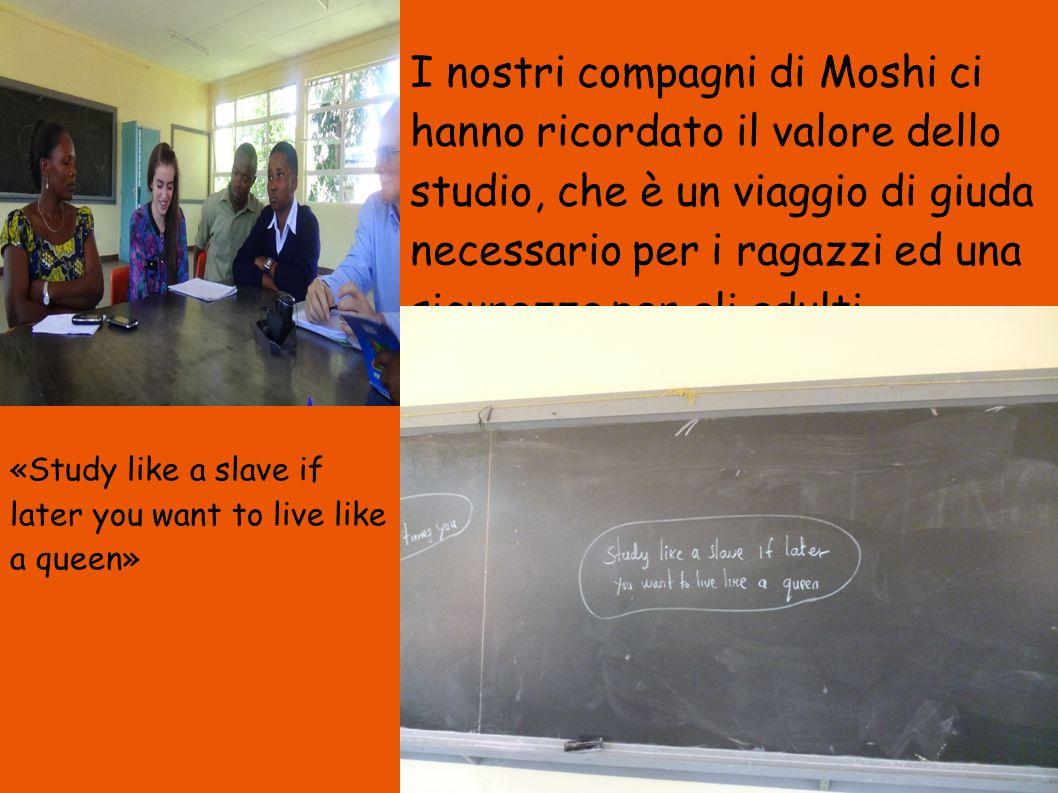 I nostri compagni di Moshi ci hanno ricordato il valore dello studio, che è un viaggio di giuda necessario per i ragazzi ed una sicurezza per gli adulti.