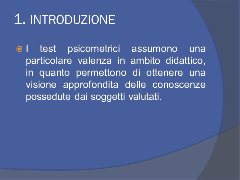 1. INTRODUZIONE  I test psicometrici assumono una particolare valenza in ambito didattico, in quanto permettono di ottenere una visione approfondita