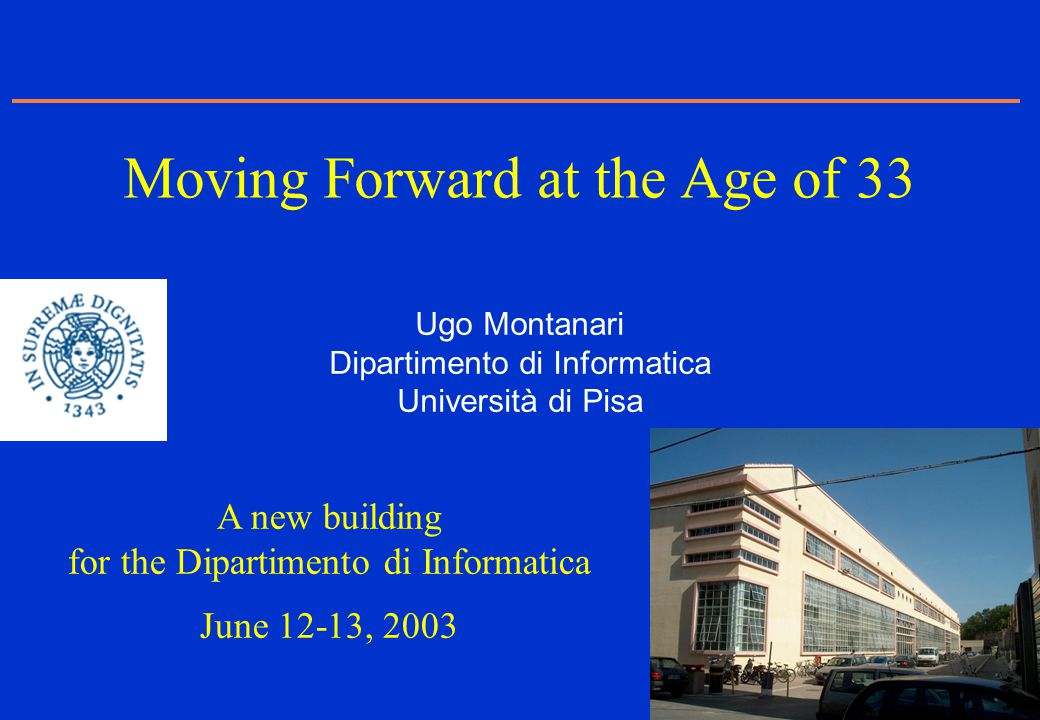 1 Ugo Montanari Dipartimento di Informatica Università di Pisa Moving Forward at the Age of 33 A new building for the Dipartimento di Informatica June
