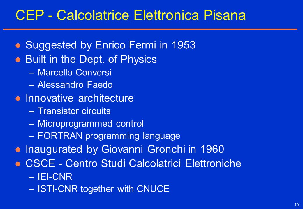15 CEP - Calcolatrice Elettronica Pisana Suggested by Enrico Fermi in 1953 Built in the Dept. of Physics –Marcello Conversi –Alessandro Faedo Innovati