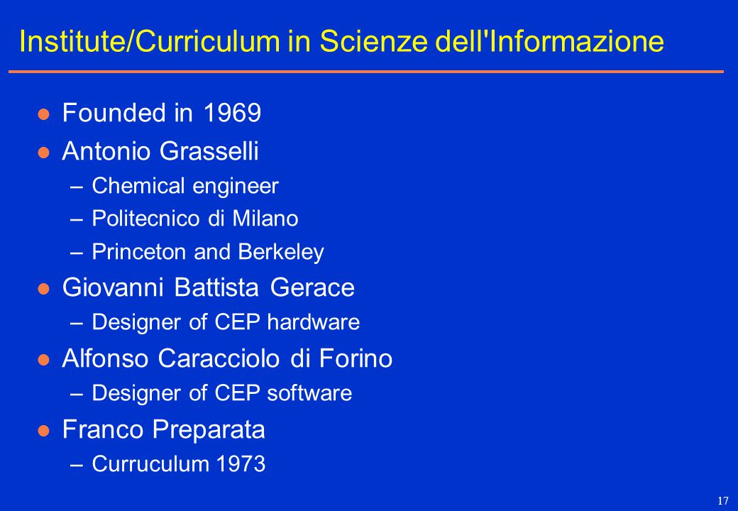 17 Institute/Curriculum in Scienze dell'Informazione Founded in 1969 Antonio Grasselli –Chemical engineer –Politecnico di Milano –Princeton and Berkel