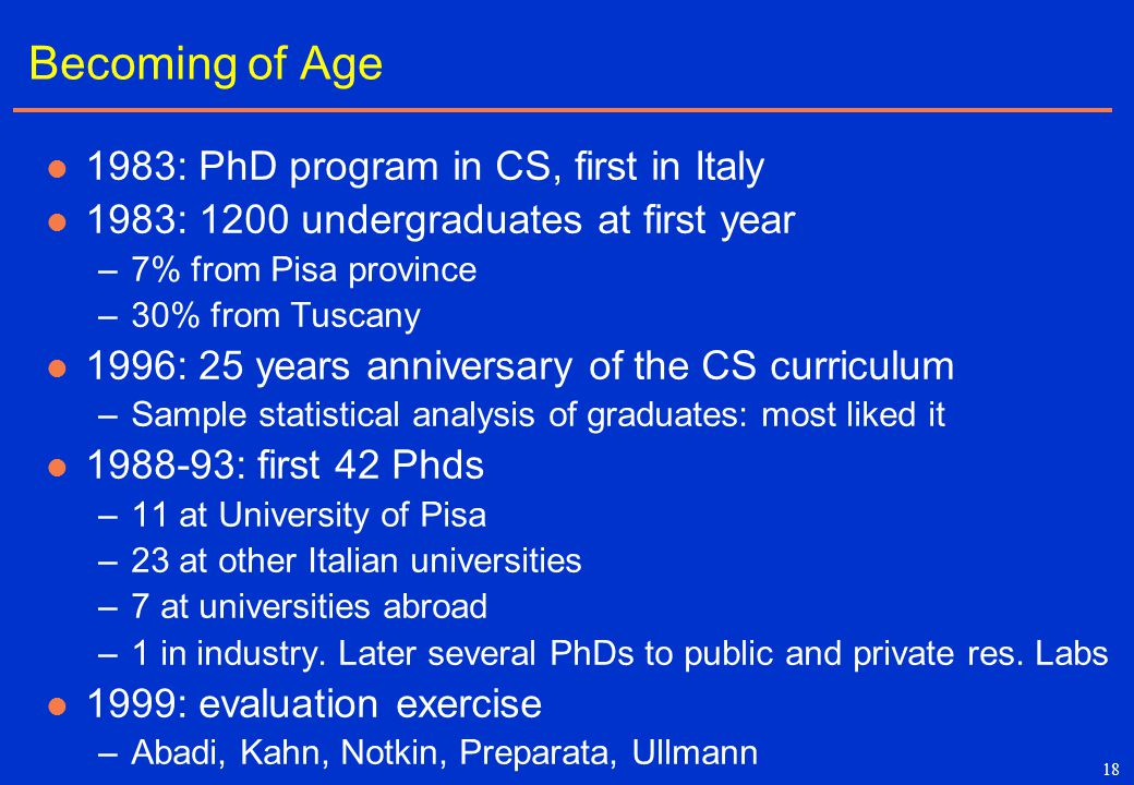 18 Becoming of Age 1983: PhD program in CS, first in Italy 1983: 1200 undergraduates at first year –7% from Pisa province –30% from Tuscany 1996: 25 y
