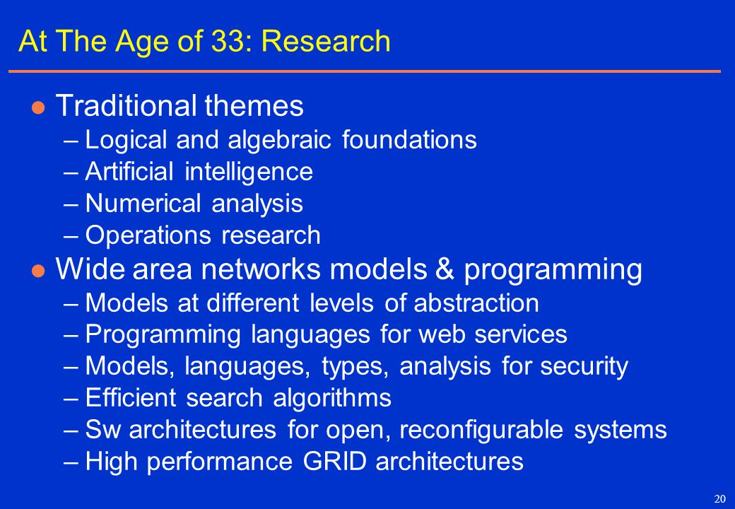 20 At The Age of 33: Research Traditional themes –Logical and algebraic foundations –Artificial intelligence –Numerical analysis –Operations research