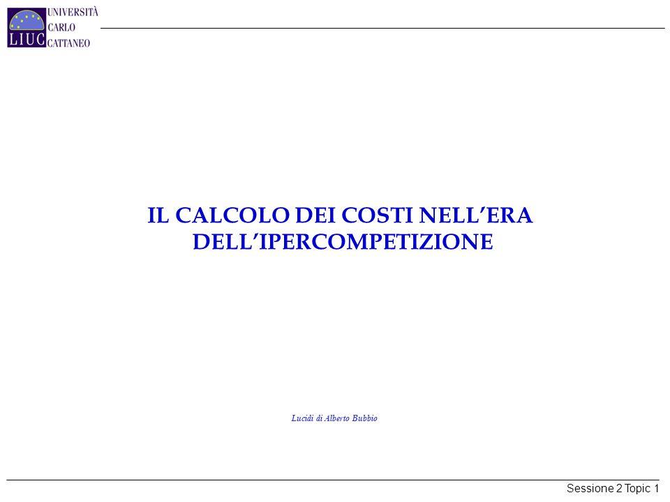 Sessione 2 Topic 1 IL CALCOLO DEI COSTI NELL'ERA DELL'IPERCOMPETIZIONE Lucidi di Alberto Bubbio