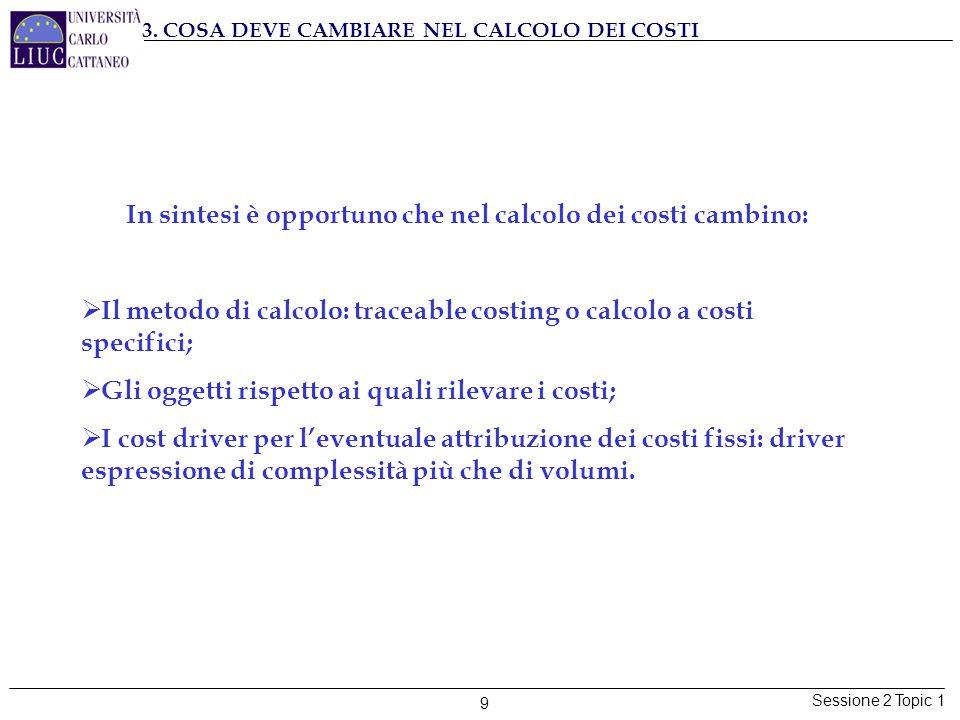 Sessione 2 Topic 1 9 3. COSA DEVE CAMBIARE NEL CALCOLO DEI COSTI In sintesi è opportuno che nel calcolo dei costi cambino:  Il metodo di calcolo: tra