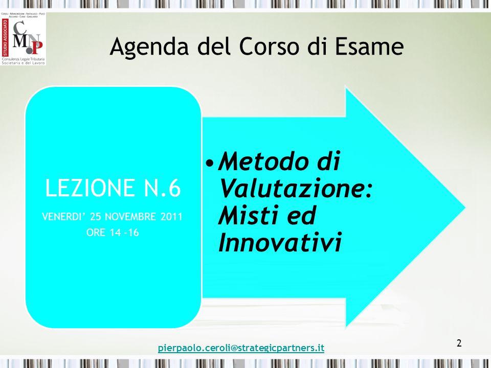 Agenda del Corso di Esame Metodo di Valutazione: Misti ed Innovativi LEZIONE N.6 VENERDI' 25 NOVEMBRE 2011 ORE 14 -16 pierpaolo.ceroli@strategicpartne