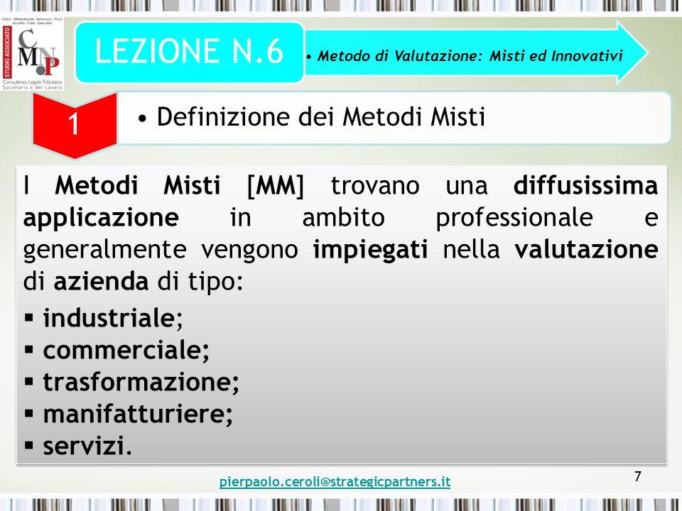 pierpaolo.ceroli@strategicpartners.it 28 Metodo di Valutazione: Misti ed Innovativi LEZIONE N.6 3 Metodi Innovativi e loro Analisi EVA (Economic Value Added) EVA = (RENDIMENTO DEL CAPITALE INVESTITO – COSTO DEL CAPITALE INVESTITO) X CAPITALE INVESTITO EVA = NOPAT – (WACC x C) DOVE: NOPAT = (Net Operating Profit After Taxes) Reddito operativo netto d'imposta normalizzato, esprime i profitti disponibili per remunerare tutti i finanziatori dell'impresa = (EBIT – imposte effettivamente pagate + Ammortamenti intangibili + Accantonamenti per spese future – imposte risparmiate per effetto degli oneri finanziari)ighted Average Cost of Capital; WACC = (Weighted Average Cost of Capital) Costo medio ponderato del capitale investito = media aritmetica ponderata fra costo del capitale proprio e di credito, avendo come pesi, rispettivamente, l'incidenza sulla struttura finanziaria dell'impresa, del capitale proprio e di terzi; C = Capitale investito = Capitale Proprio + Debiti Finanziari + Accantonamenti DOVE: NOPAT = (Net Operating Profit After Taxes) Reddito operativo netto d'imposta normalizzato, esprime i profitti disponibili per remunerare tutti i finanziatori dell'impresa = (EBIT – imposte effettivamente pagate + Ammortamenti intangibili + Accantonamenti per spese future – imposte risparmiate per effetto degli oneri finanziari)ighted Average Cost of Capital; WACC = (Weighted Average Cost of Capital) Costo medio ponderato del capitale investito = media aritmetica ponderata fra costo del capitale proprio e di credito, avendo come pesi, rispettivamente, l'incidenza sulla struttura finanziaria dell'impresa, del capitale proprio e di terzi; C = Capitale investito = Capitale Proprio + Debiti Finanziari + Accantonamenti