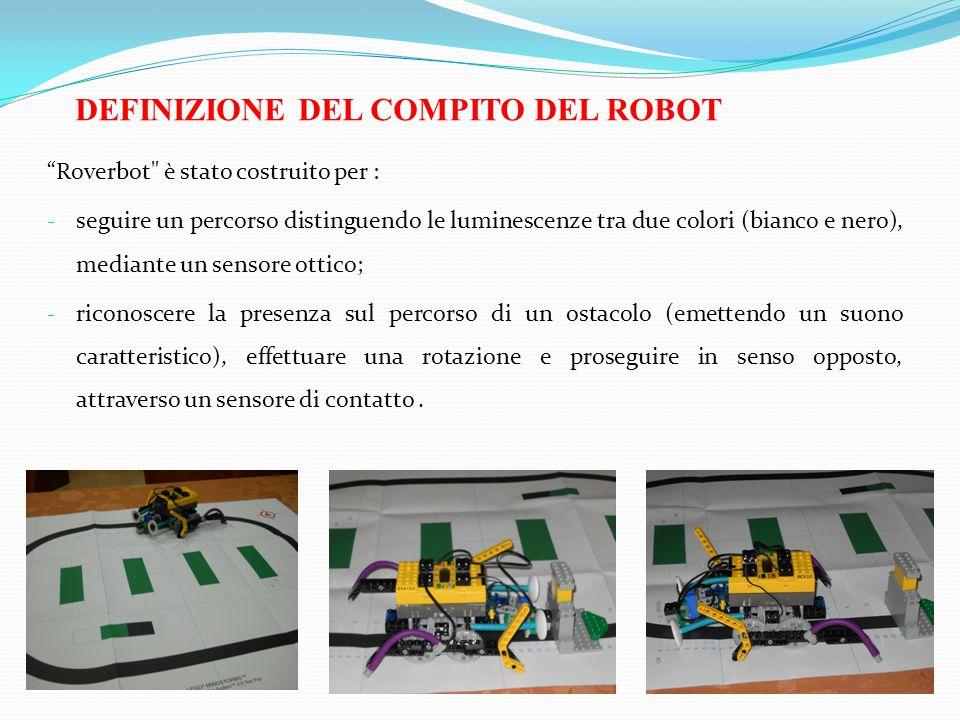 DEFINIZIONE DEL COMPITO DEL ROBOT Roverbot è stato costruito per : - seguire un percorso distinguendo le luminescenze tra due colori (bianco e nero), mediante un sensore ottico; - riconoscere la presenza sul percorso di un ostacolo (emettendo un suono caratteristico), effettuare una rotazione e proseguire in senso opposto, attraverso un sensore di contatto.
