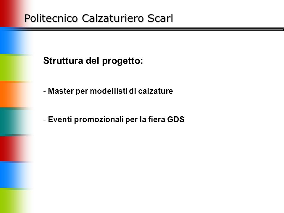 Politecnico Calzaturiero Scarl Struttura del progetto: - Master per modellisti di calzature - Eventi promozionali per la fiera GDS