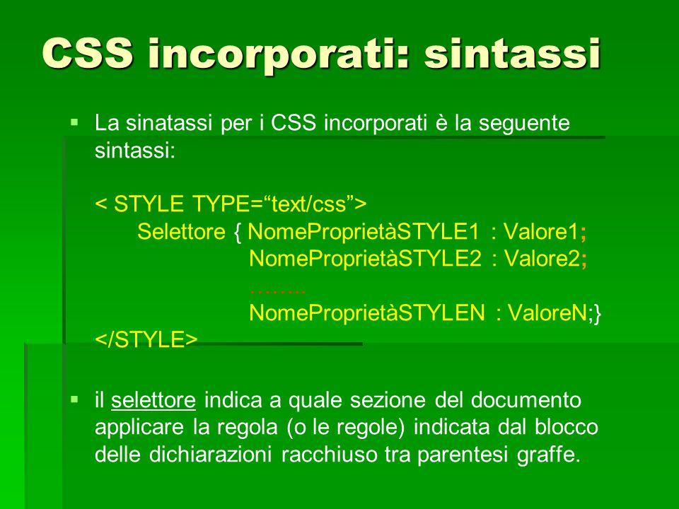 CSS incorporati: sintassi   La sinatassi per i CSS incorporati è la seguente sintassi: Selettore { NomeProprietàSTYLE1 : Valore1; NomeProprietàSTYLE