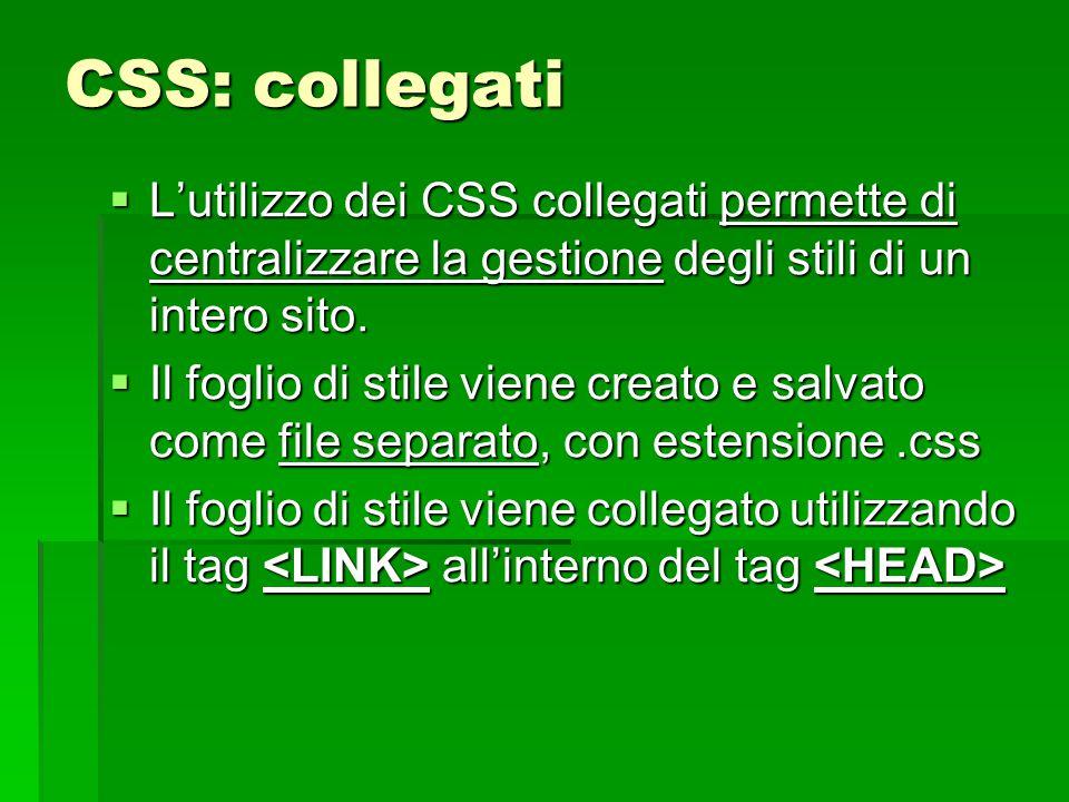 CSS: collegati  L'utilizzo dei CSS collegati permette di centralizzare la gestione degli stili di un intero sito.  Il foglio di stile viene creato e