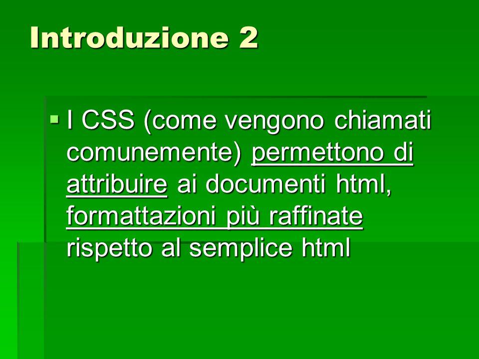 Introduzione 2  I CSS (come vengono chiamati comunemente) permettono di attribuire ai documenti html, formattazioni più raffinate rispetto al semplic