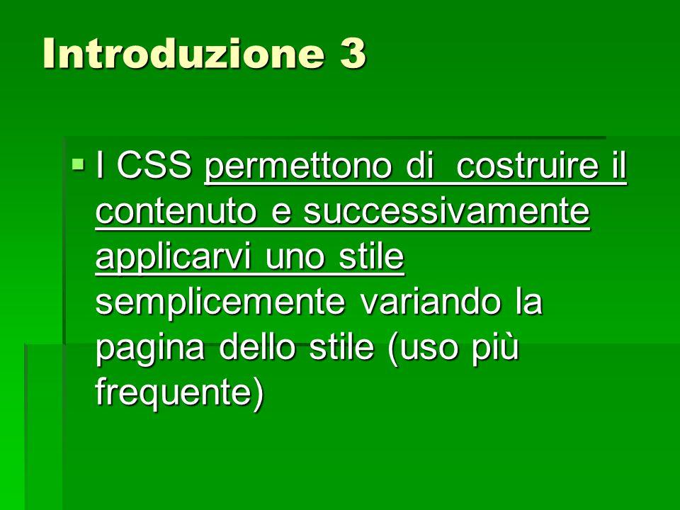 Introduzione 3  I CSS permettono di costruire il contenuto e successivamente applicarvi uno stile semplicemente variando la pagina dello stile (uso p