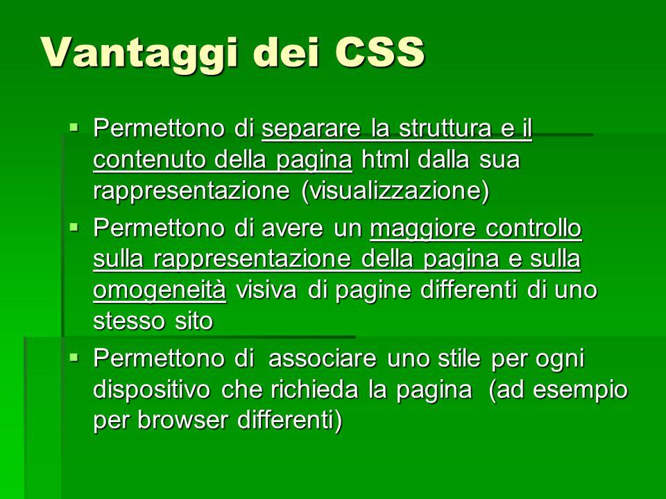 Vantaggi dei CSS  Permettono di separare la struttura e il contenuto della pagina html dalla sua rappresentazione (visualizzazione)  Permettono di a