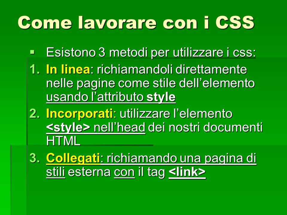 Come lavorare con i CSS  Esistono 3 metodi per utilizzare i css: 1.In linea: richiamandoli direttamente nelle pagine come stile dell'elemento usando