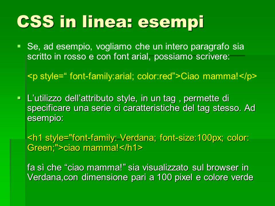 CSS in linea: esempi   Se, ad esempio, vogliamo che un intero paragrafo sia scritto in rosso e con font arial, possiamo scrivere: Ciao mamma!  L'ut