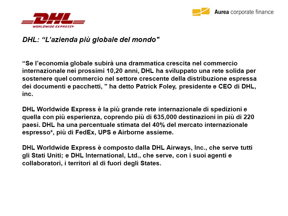 DHL: L'azienda più globale del mondo Se l'economia globale subirà una drammatica crescita nel commercio internazionale nei prossimi 10,20 anni, DHL ha sviluppato una rete solida per sostenere quel commercio nel settore crescente della distribuzione espressa dei documenti e pacchetti, ha detto Patrick Foley, presidente e CEO di DHL, inc.