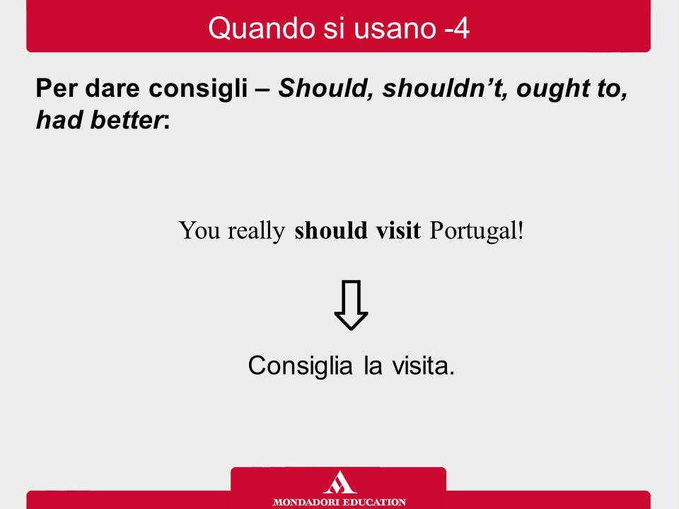 You really should visit Portugal! ⇩ Consiglia la visita. Per dare consigli – Should, shouldn't, ought to, had better: Quando si usano -4