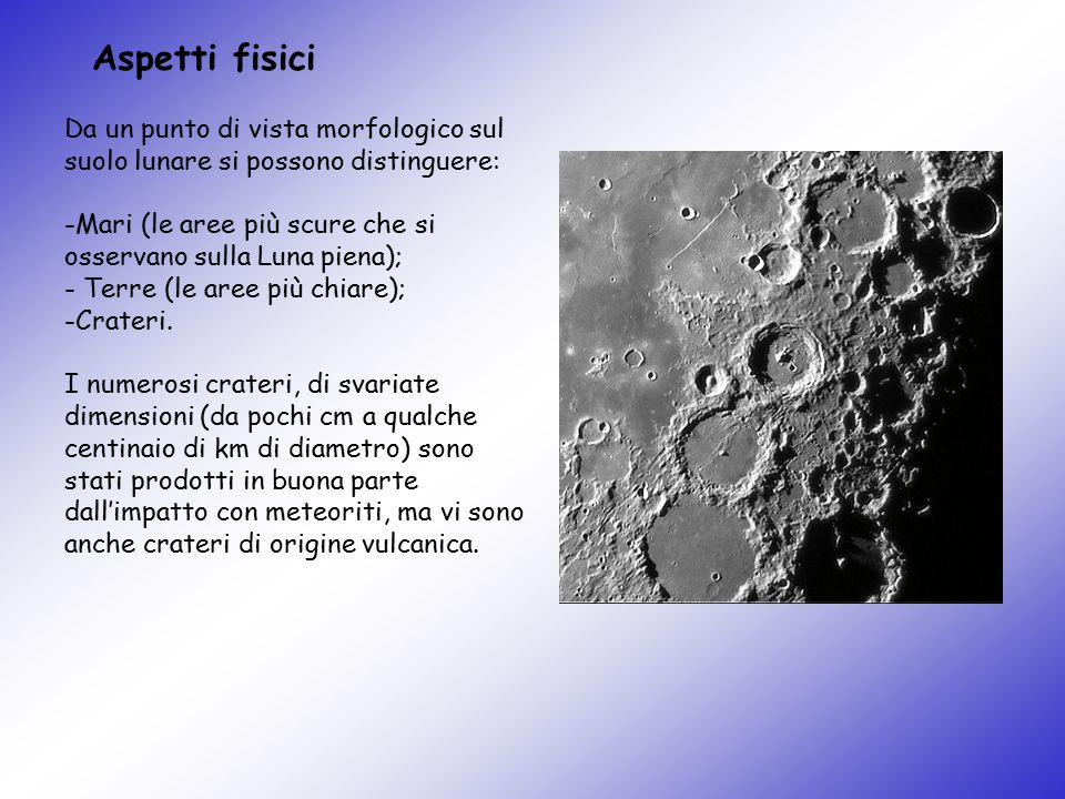 Da un punto di vista morfologico sul suolo lunare si possono distinguere: -Mari (le aree più scure che si osservano sulla Luna piena); - Terre (le are