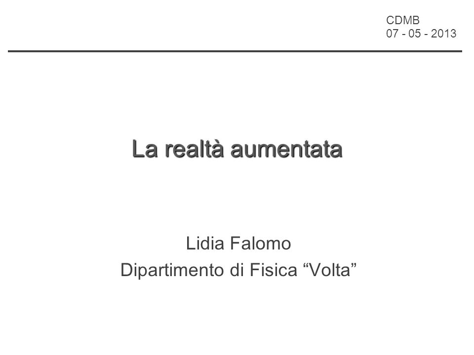 CDMB 07 - 05 - 2013 La realtà aumentata Lidia Falomo Dipartimento di Fisica Volta