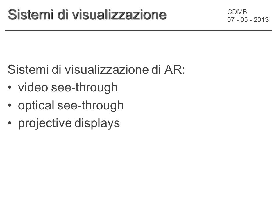 CDMB 07 - 05 - 2013 Sistemi di visualizzazione Sistemi di visualizzazione di AR: video see-through optical see-through projective displays
