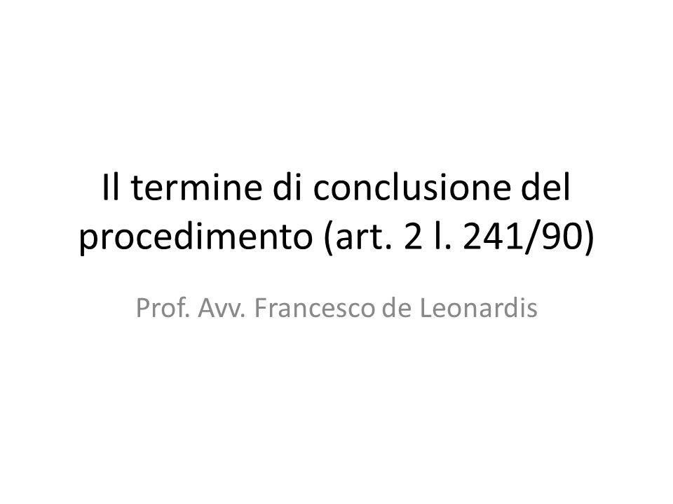 Il termine di conclusione del procedimento (art. 2 l. 241/90) Prof. Avv. Francesco de Leonardis