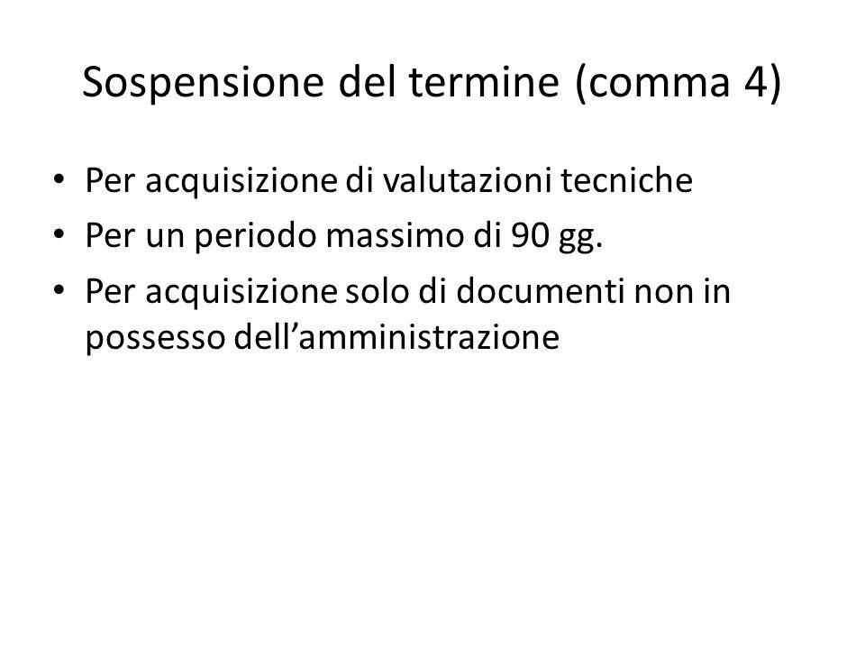 Sospensione del termine (comma 4) Per acquisizione di valutazioni tecniche Per un periodo massimo di 90 gg.