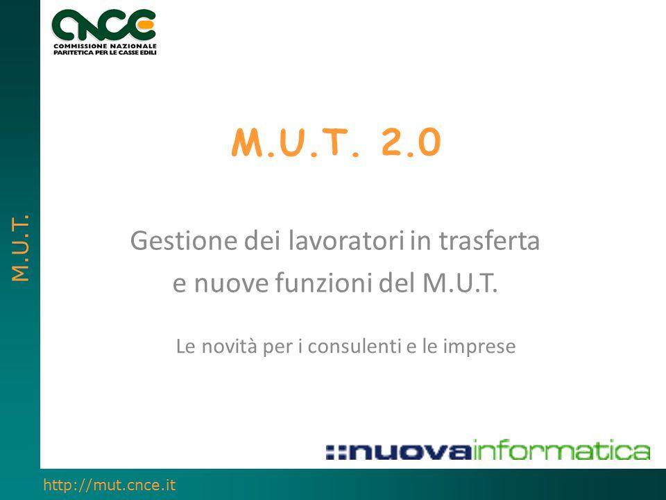 M.U.T. http://mut.cnce.it M.U.T. 2.0 Gestione dei lavoratori in trasferta e nuove funzioni del M.U.T. Le novità per i consulenti e le imprese