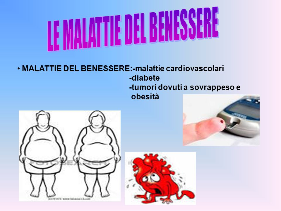MALATTIE DEL BENESSERE:-malattie cardiovascolari -diabete -tumori dovuti a sovrappeso e obesità