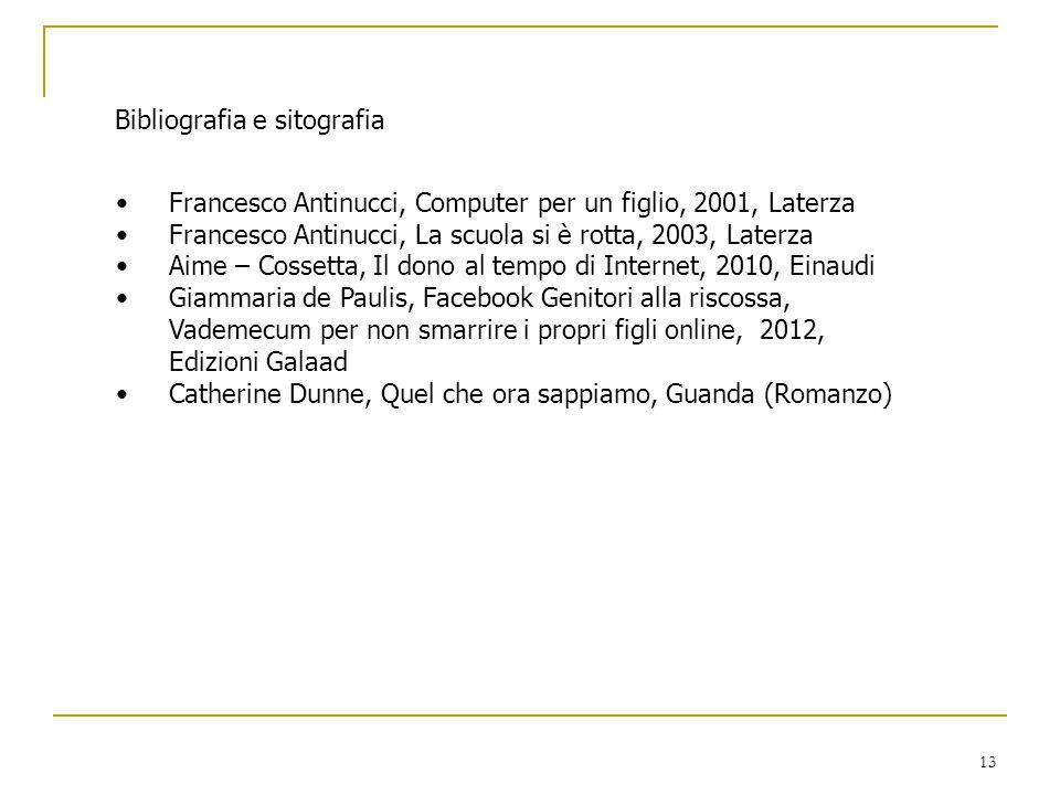 13 Bibliografia e sitografia Francesco Antinucci, Computer per un figlio, 2001, Laterza Francesco Antinucci, La scuola si è rotta, 2003, Laterza Aime