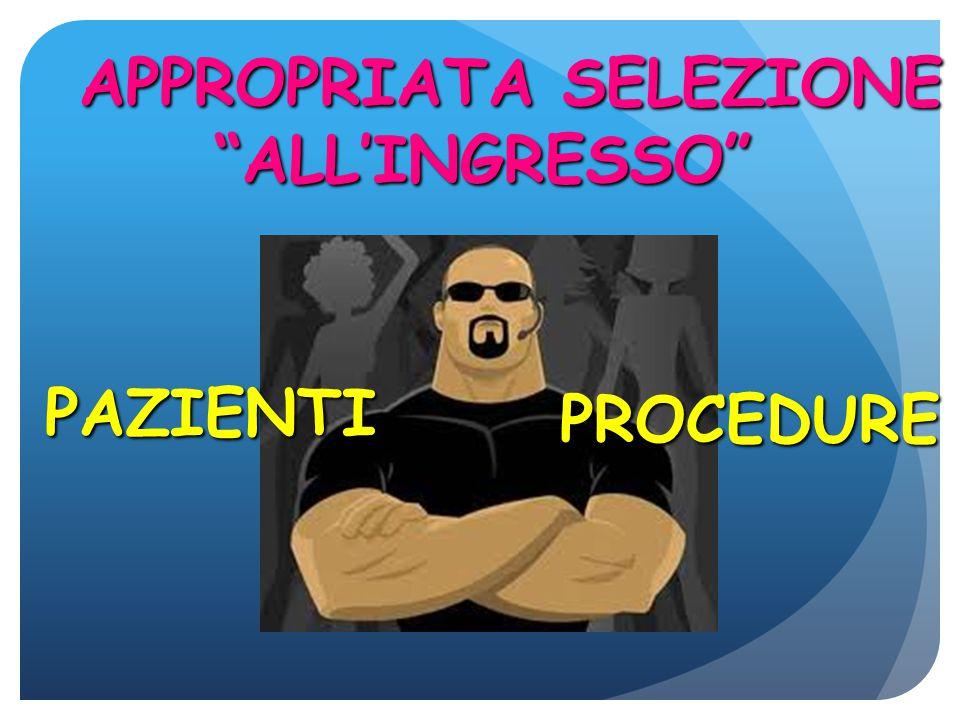 APPROPRIATA SELEZIONE ALL'INGRESSO APPROPRIATA SELEZIONE ALL'INGRESSO PAZIENTI PROCEDURE