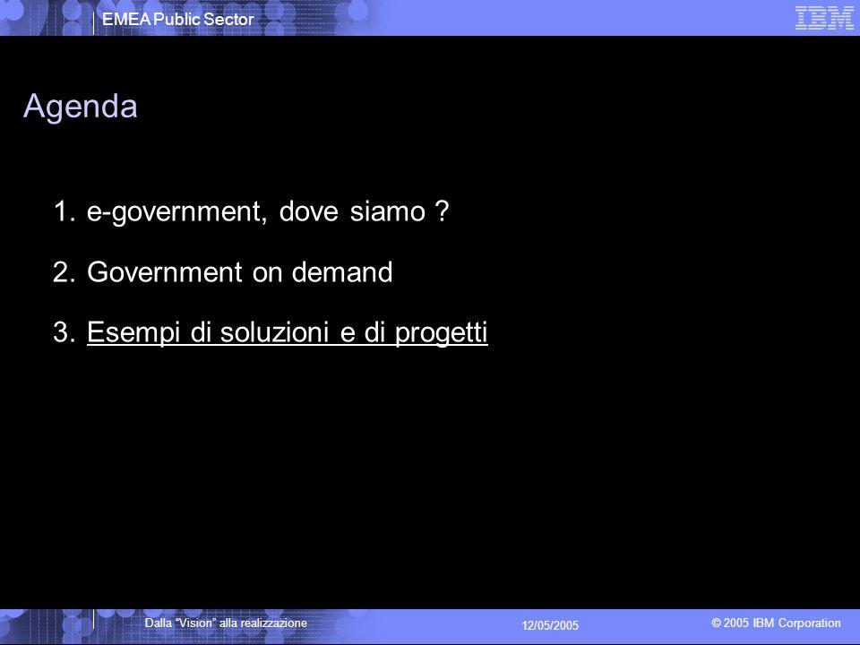 EMEA Public Sector © 2005 IBM Corporation Dalla Vision alla realizzazione 12/05/2005 Agenda 1.e-government, dove siamo .