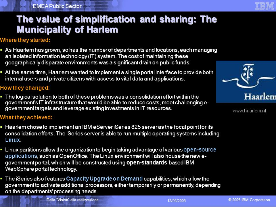 EMEA Public Sector © 2005 IBM Corporation Dalla Vision alla realizzazione 12/05/2005 The value of simplification and sharing: The Municipality of Harlem Where they started:  As Haarlem has grown, so has the number of departments and locations, each managing an isolated information technology (IT) system.