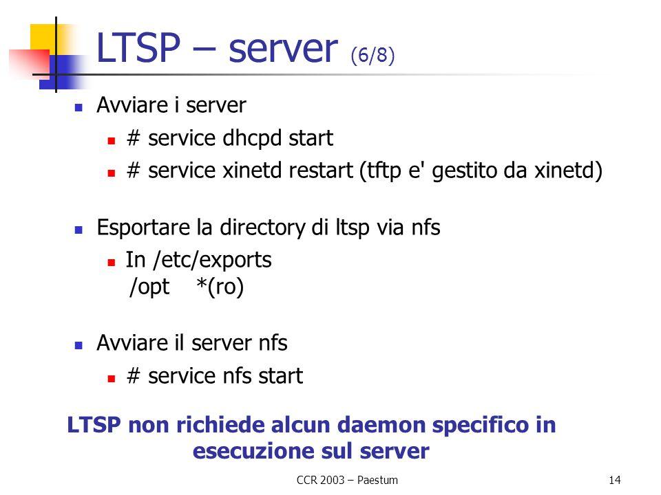 CCR 2003 – Paestum 14 LTSP – server (6/8) Avviare i server # service dhcpd start # service xinetd restart (tftp e gestito da xinetd) Esportare la directory di ltsp via nfs In /etc/exports /opt*(ro) Avviare il server nfs # service nfs start LTSP non richiede alcun daemon specifico in esecuzione sul server