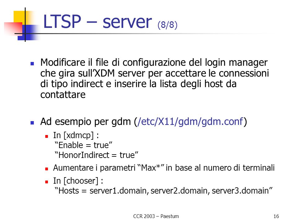 CCR 2003 – Paestum 16 LTSP – server (8/8) Modificare il file di configurazione del login manager che gira sull'XDM server per accettare le connessioni di tipo indirect e inserire la lista degli host da contattare Ad esempio per gdm (/etc/X11/gdm/gdm.conf) In [xdmcp] : Enable = true HonorIndirect = true Aumentare i parametri Max* in base al numero di terminali In [chooser] : Hosts = server1.domain, server2.domain, server3.domain