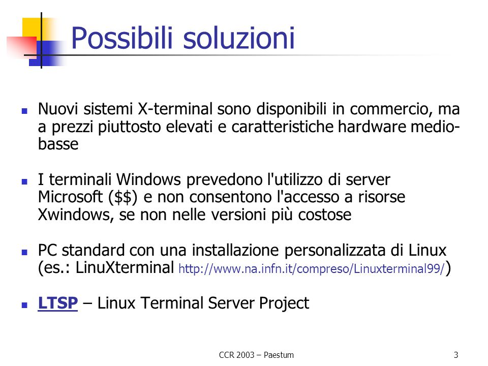 CCR 2003 – Paestum 3 Possibili soluzioni Nuovi sistemi X-terminal sono disponibili in commercio, ma a prezzi piuttosto elevati e caratteristiche hardware medio- basse I terminali Windows prevedono l utilizzo di server Microsoft ($$) e non consentono l accesso a risorse Xwindows, se non nelle versioni più costose PC standard con una installazione personalizzata di Linux (es.: LinuXterminal http://www.na.infn.it/compreso/Linuxterminal99/ ) LTSP – Linux Terminal Server Project