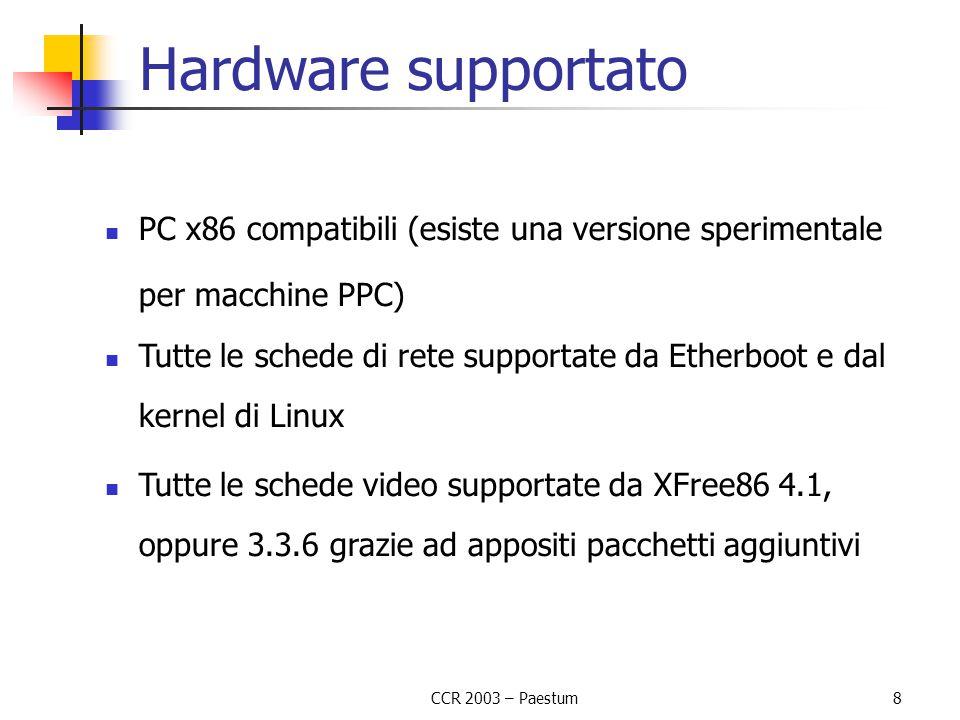 CCR 2003 – Paestum 8 Hardware supportato PC x86 compatibili (esiste una versione sperimentale per macchine PPC) Tutte le schede di rete supportate da Etherboot e dal kernel di Linux Tutte le schede video supportate da XFree86 4.1, oppure 3.3.6 grazie ad appositi pacchetti aggiuntivi