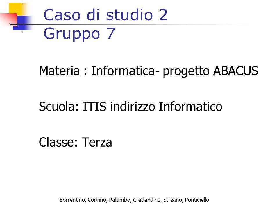 Sorrentino, Corvino, Palumbo, Credendino, Salzano, Ponticiello Caso di studio 2 Gruppo 7 Materia : Informatica- progetto ABACUS Scuola: ITIS indirizzo Informatico Classe: Terza