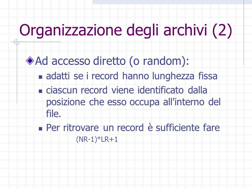 Organizzazione degli archivi (2) Ad accesso diretto (o random): adatti se i record hanno lunghezza fissa ciascun record viene identificato dalla posiz