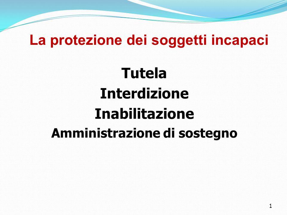 1 La protezione dei soggetti incapaci Tutela Interdizione Inabilitazione Amministrazione di sostegno