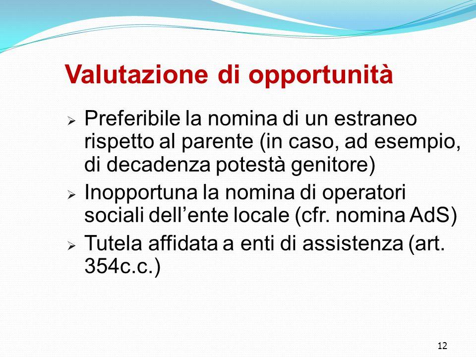 12 Valutazione di opportunità  Preferibile la nomina di un estraneo rispetto al parente (in caso, ad esempio, di decadenza potestà genitore)  Inopportuna la nomina di operatori sociali dell'ente locale (cfr.