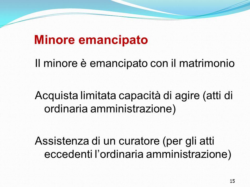 15 Minore emancipato Il minore è emancipato con il matrimonio Acquista limitata capacità di agire (atti di ordinaria amministrazione) Assistenza di u