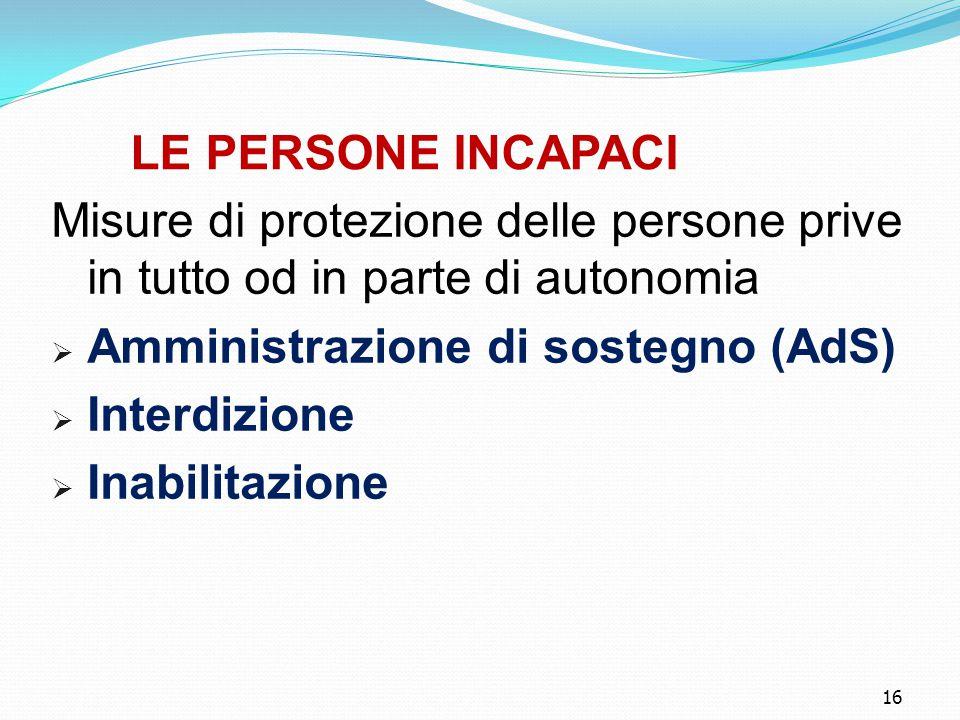 16 LE PERSONE INCAPACI Misure di protezione delle persone prive in tutto od in parte di autonomia  Amministrazione di sostegno (AdS)  Interdizione  Inabilitazione