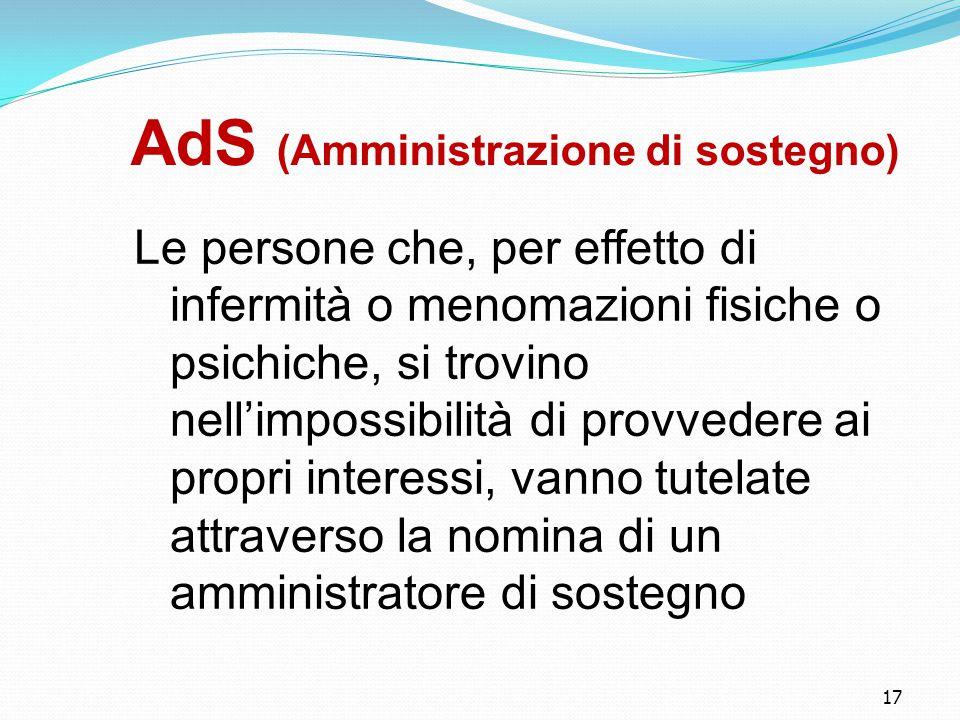 17 AdS (Amministrazione di sostegno) Le persone che, per effetto di infermità o menomazioni fisiche o psichiche, si trovino nell'impossibilità di provvedere ai propri interessi, vanno tutelate attraverso la nomina di un amministratore di sostegno