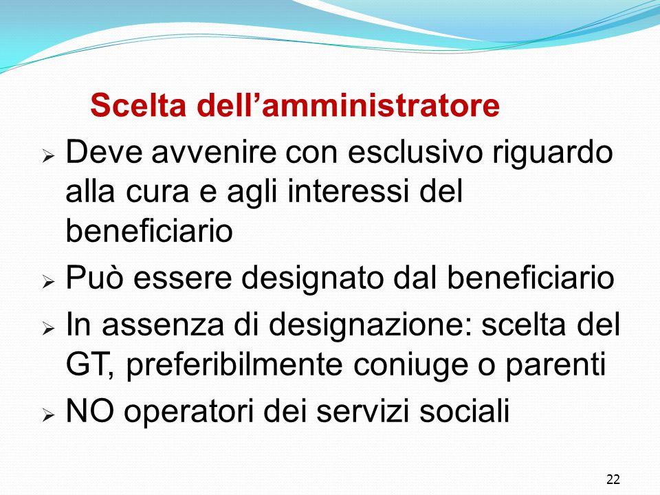 22 Scelta dell'amministratore  Deve avvenire con esclusivo riguardo alla cura e agli interessi del beneficiario  Può essere designato dal beneficiar